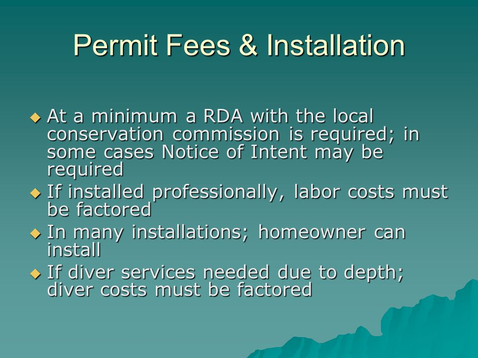 Permit Fees & Installation  At a minimum a RDA with the local conservation commission is required; in some cases Notice of Intent may be required  If installed professionally, labor costs must be factored  In many installations; homeowner can install  If diver services needed due to depth; diver costs must be factored