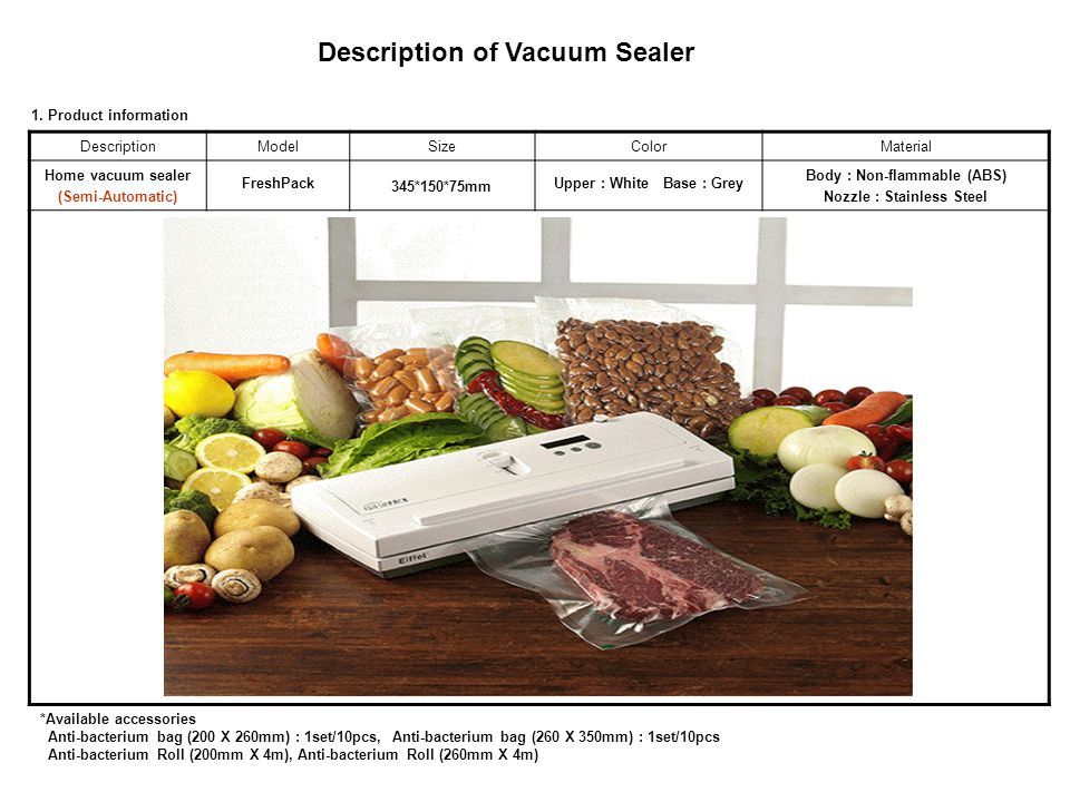 DescriptionModelSizeColorMaterial Home vacuum sealer (Semi-Automatic) FreshPack 345*150*75mm Upper : White Base : Grey Body : Non-flammable (ABS) Nozz
