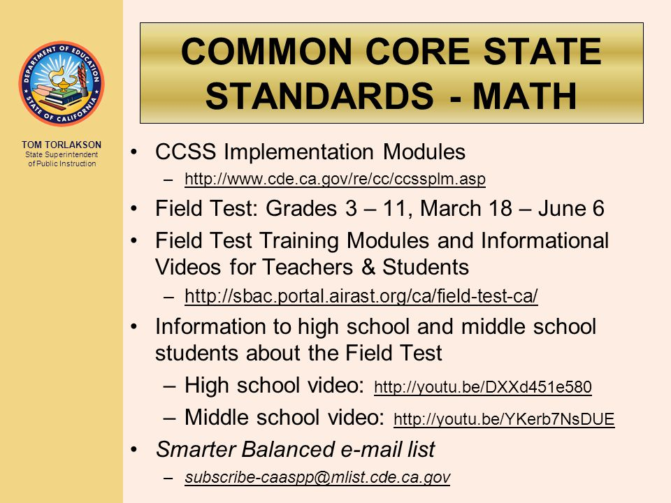 TOM TORLAKSON State Superintendent of Public Instruction COMMON CORE STATE STANDARDS - MATH CCSS Implementation Modules –http://www.cde.ca.gov/re/cc/ccssplm.asp Field Test: Grades 3 – 11, March 18 – June 6 Field Test Training Modules and Informational Videos for Teachers & Students –http://sbac.portal.airast.org/ca/field-test-ca/ Information to high school and middle school students about the Field Test –High school video: http://youtu.be/DXXd451e580 –Middle school video: http://youtu.be/YKerb7NsDUE Smarter Balanced e-mail list –subscribe-caaspp@mlist.cde.ca.gov