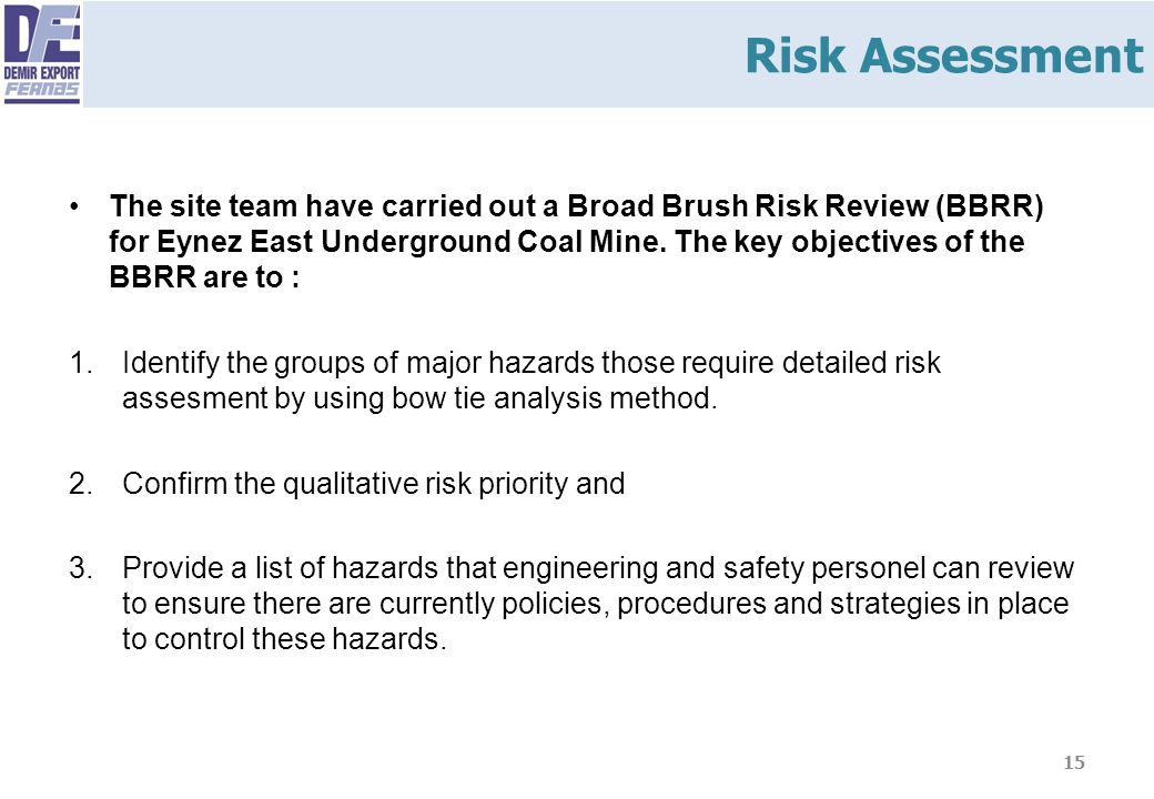 The site team have carried out a Broad Brush Risk Review (BBRR) for Eynez East Underground Coal Mine. The key objectives of the BBRR are to : 1.Identi