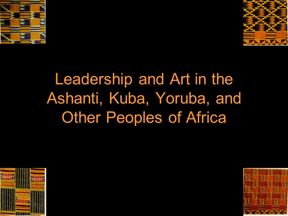 Leadership and Art in the Ashanti, Kuba, Yoruba, and Other Peoples of Africa