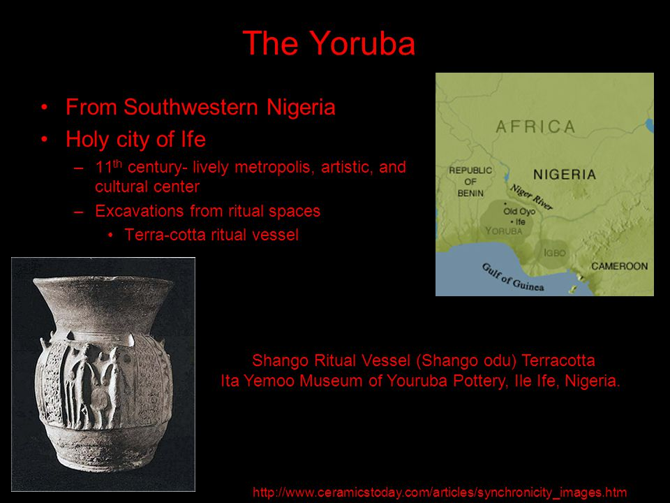 The Yoruba From Southwestern Nigeria Holy city of Ife –11 th century- lively metropolis, artistic, and cultural center –Excavations from ritual spaces Terra-cotta ritual vessel Shango Ritual Vessel (Shango odu) Terracotta Ita Yemoo Museum of Youruba Pottery, Ile Ife, Nigeria.