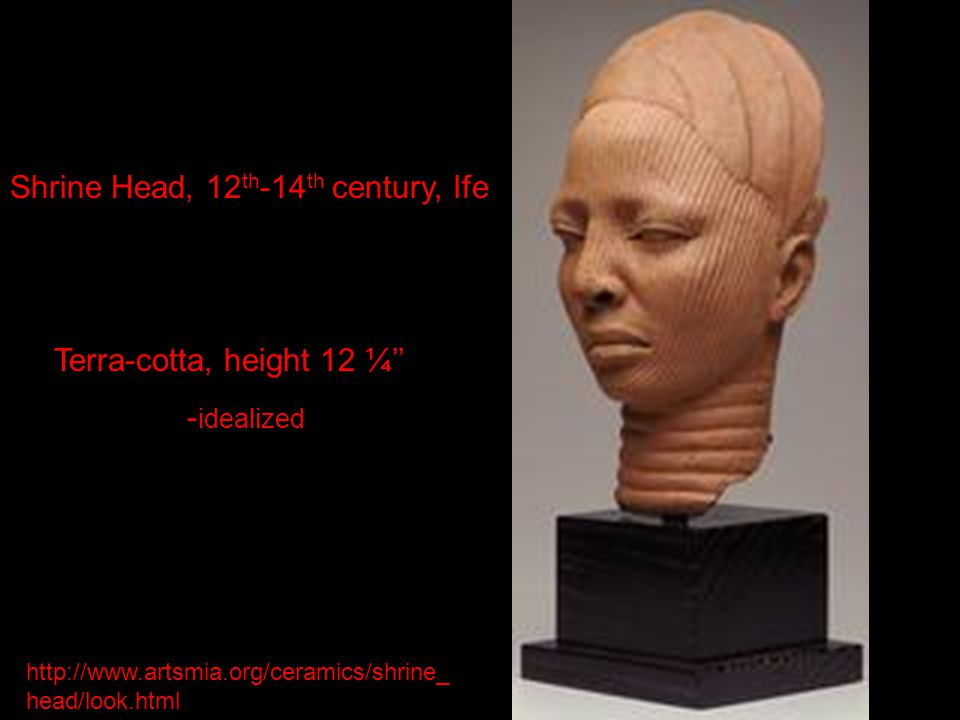 Shrine Head, 12 th -14 th century, Ife Terra-cotta, height 12 ¼'' - idealized http://www.artsmia.org/ceramics/shrine_ head/look.html