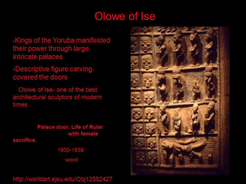 - Kings of the Yoruba manifested their power through large, intricate palaces -Descriptive figure carving covered the doors Olowe of Ise- one of the b