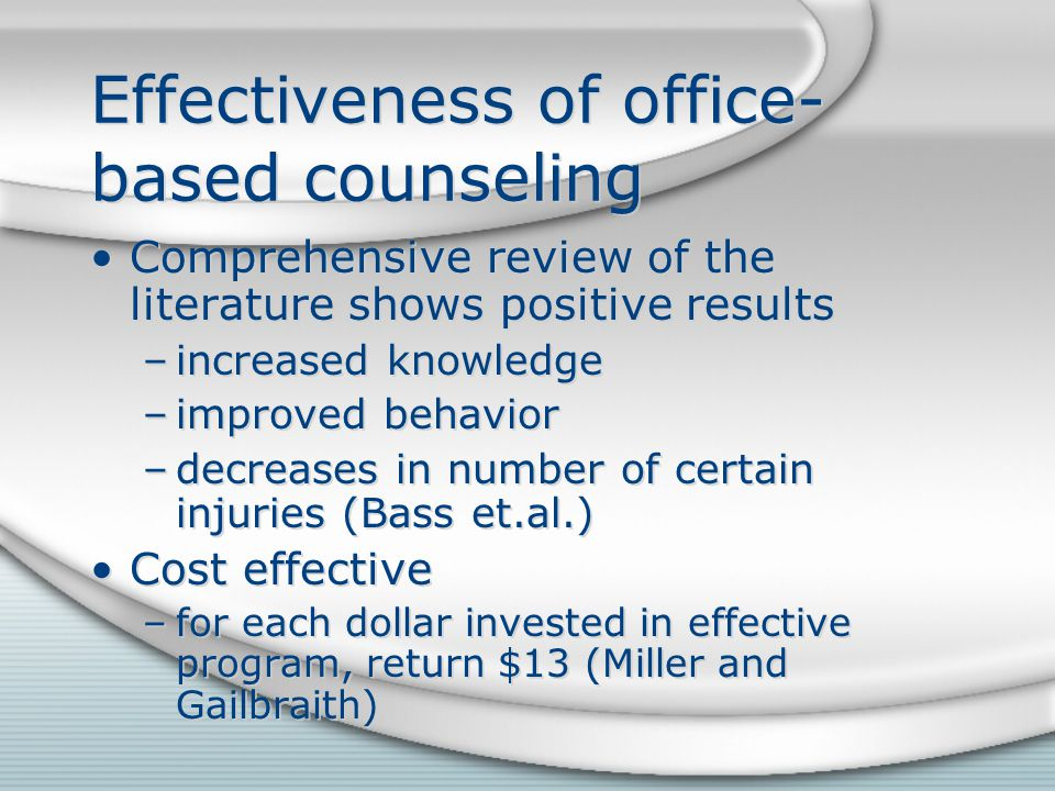 Effectiveness of office- based counseling Comprehensive review of the literature shows positive results –increased knowledge –improved behavior –decreases in number of certain injuries (Bass et.al.) Cost effective –for each dollar invested in effective program, return $13 (Miller and Gailbraith) Comprehensive review of the literature shows positive results –increased knowledge –improved behavior –decreases in number of certain injuries (Bass et.al.) Cost effective –for each dollar invested in effective program, return $13 (Miller and Gailbraith)