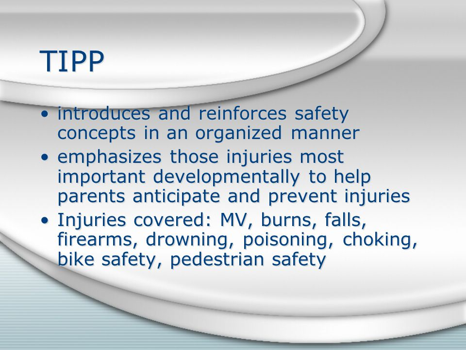 TIPP introduces and reinforces safety concepts in an organized manner emphasizes those injuries most important developmentally to help parents anticipate and prevent injuries Injuries covered: MV, burns, falls, firearms, drowning, poisoning, choking, bike safety, pedestrian safety introduces and reinforces safety concepts in an organized manner emphasizes those injuries most important developmentally to help parents anticipate and prevent injuries Injuries covered: MV, burns, falls, firearms, drowning, poisoning, choking, bike safety, pedestrian safety