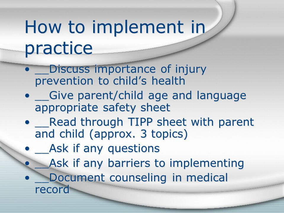 How to implement in practice __Discuss importance of injury prevention to child's health __Give parent/child age and language appropriate safety sheet __Read through TIPP sheet with parent and child (approx.