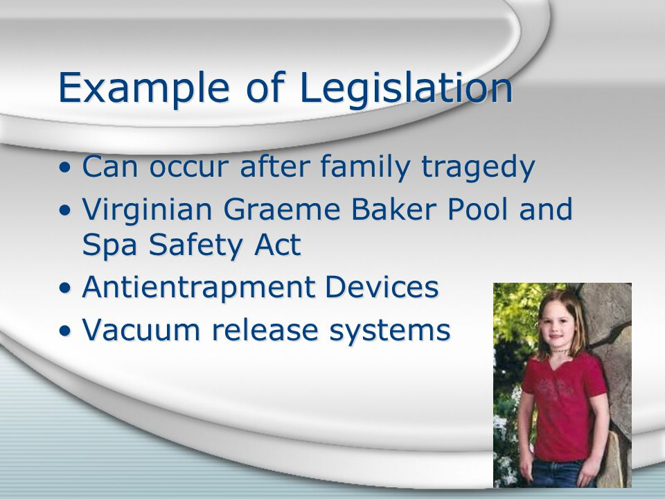 Example of Legislation Can occur after family tragedy Virginian Graeme Baker Pool and Spa Safety Act Antientrapment Devices Vacuum release systems Can occur after family tragedy Virginian Graeme Baker Pool and Spa Safety Act Antientrapment Devices Vacuum release systems