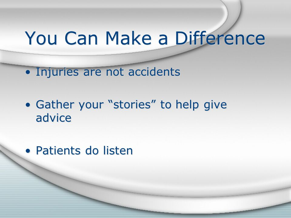 You Can Make a Difference Injuries are not accidents Gather your stories to help give advice Patients do listen Injuries are not accidents Gather your stories to help give advice Patients do listen