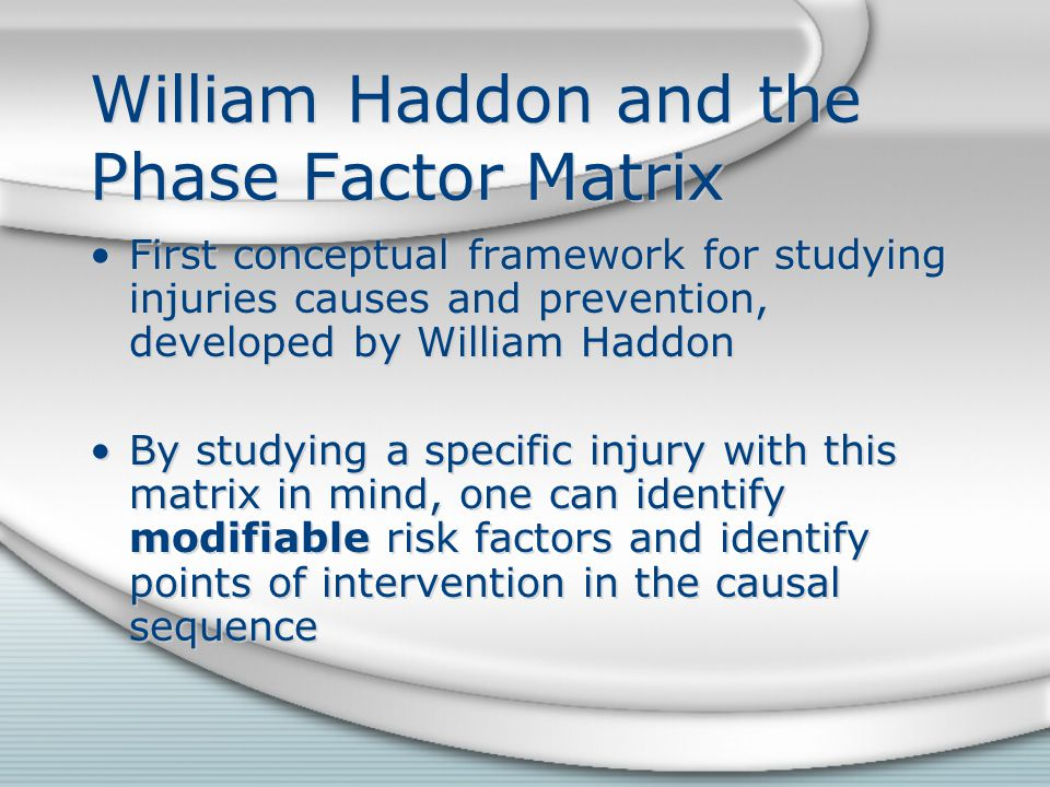 William Haddon and the Phase Factor Matrix First conceptual framework for studying injuries causes and prevention, developed by William Haddon By studying a specific injury with this matrix in mind, one can identify modifiable risk factors and identify points of intervention in the causal sequence First conceptual framework for studying injuries causes and prevention, developed by William Haddon By studying a specific injury with this matrix in mind, one can identify modifiable risk factors and identify points of intervention in the causal sequence
