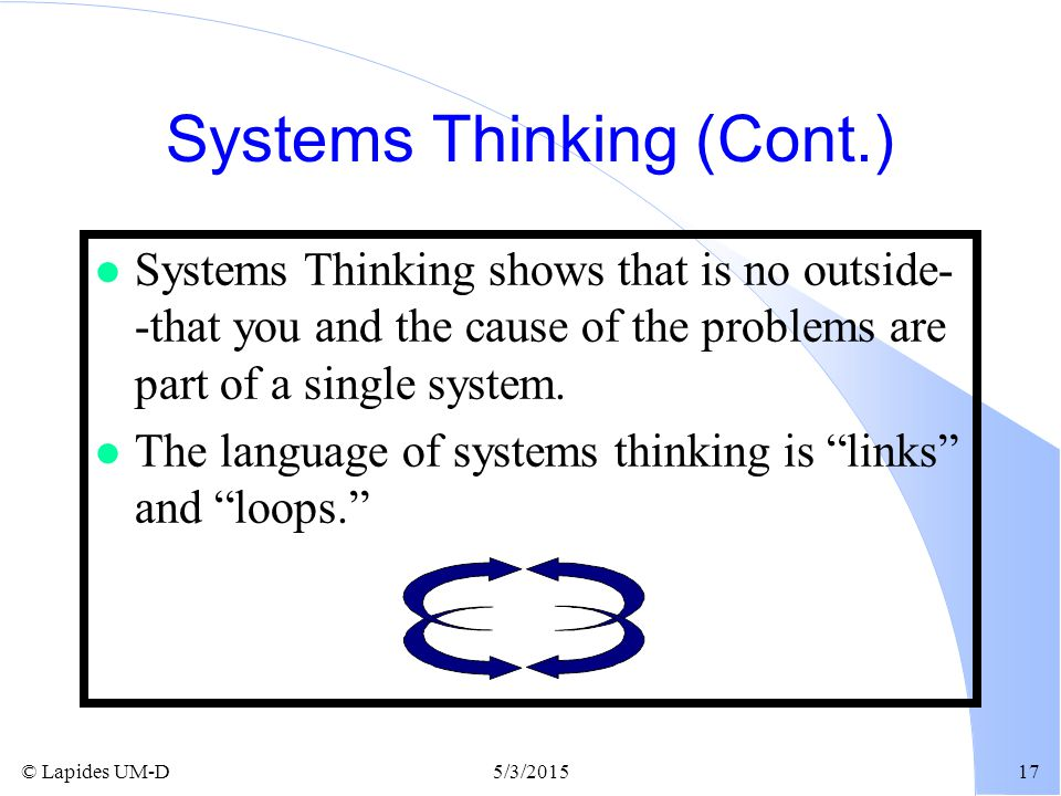 © Lapides UM-D5/3/201517 Systems Thinking (Cont.) l Systems Thinking shows that is no outside- -that you and the cause of the problems are part of a s