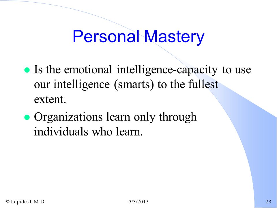 © Lapides UM-D5/3/201523 Personal Mastery l Is the emotional intelligence-capacity to use our intelligence (smarts) to the fullest extent. l Organizat
