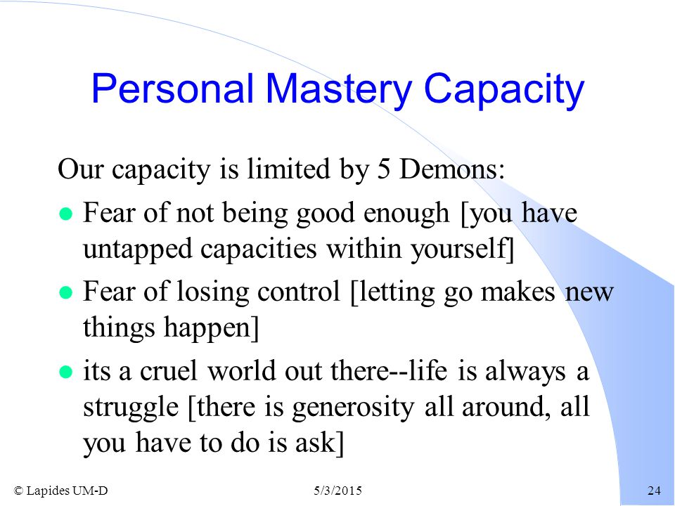© Lapides UM-D5/3/201524 Personal Mastery Capacity Our capacity is limited by 5 Demons: l Fear of not being good enough [you have untapped capacities