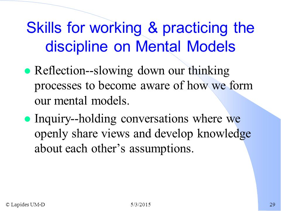 © Lapides UM-D5/3/201529 Skills for working & practicing the discipline on Mental Models l Reflection--slowing down our thinking processes to become a