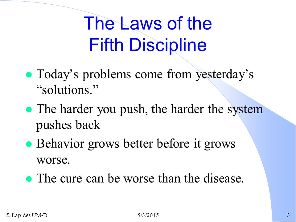 """© Lapides UM-D5/3/20153 The Laws of the Fifth Discipline l Today's problems come from yesterday's """"solutions."""" l The harder you push, the harder the s"""