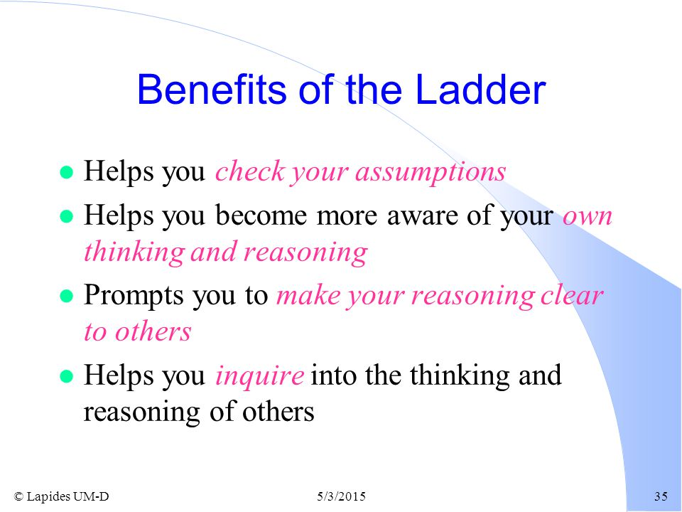 © Lapides UM-D5/3/201535 Benefits of the Ladder l Helps you check your assumptions l Helps you become more aware of your own thinking and reasoning l