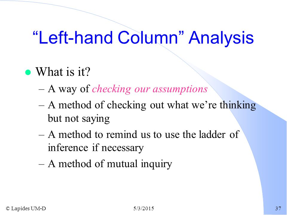 """© Lapides UM-D5/3/201537 """"Left-hand Column"""" Analysis l What is it? –A way of checking our assumptions –A method of checking out what we're thinking bu"""