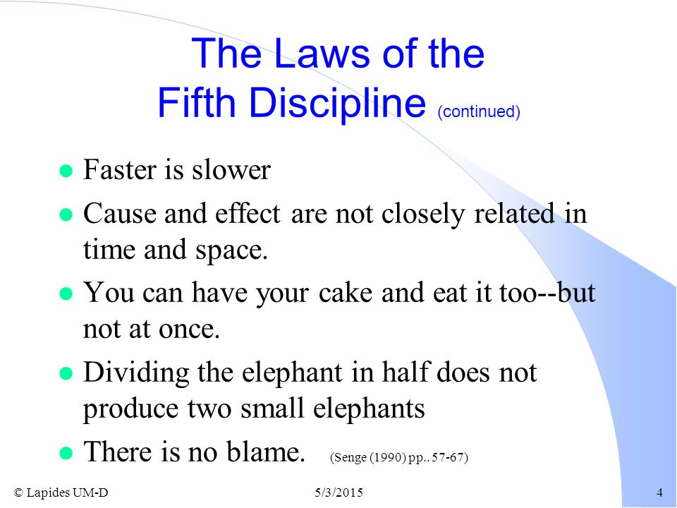 © Lapides UM-D5/3/20154 The Laws of the Fifth Discipline (continued) l Faster is slower l Cause and effect are not closely related in time and space.