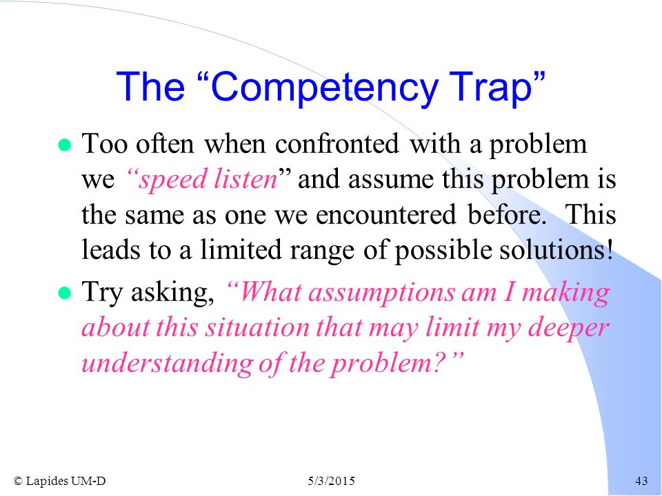 """© Lapides UM-D5/3/201543 The """"Competency Trap"""" l Too often when confronted with a problem we """"speed listen"""" and assume this problem is the same as one"""