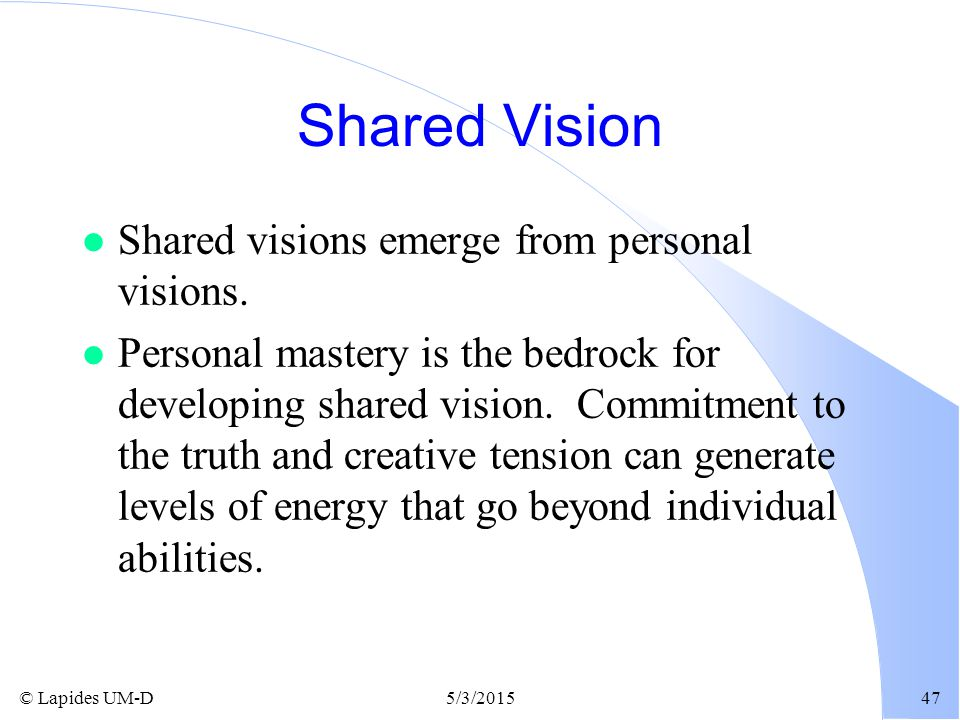 © Lapides UM-D5/3/201547 Shared Vision l Shared visions emerge from personal visions. l Personal mastery is the bedrock for developing shared vision.