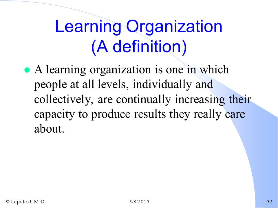 © Lapides UM-D5/3/201552 Learning Organization (A definition) l A learning organization is one in which people at all levels, individually and collect