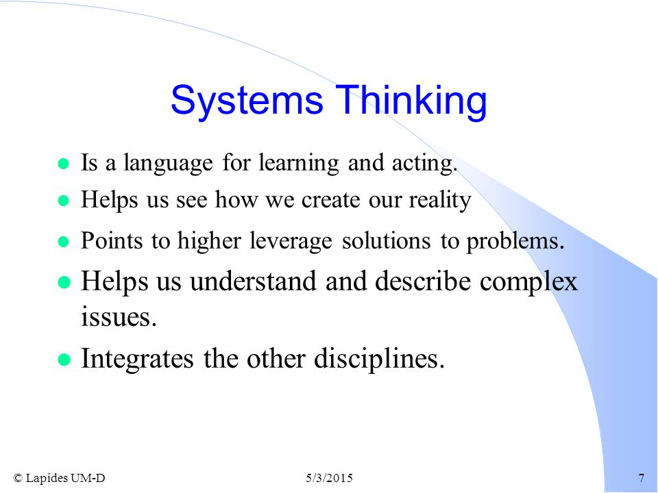 © Lapides UM-D5/3/20157 Systems Thinking l Is a language for learning and acting. l Helps us see how we create our reality l Points to higher leverage