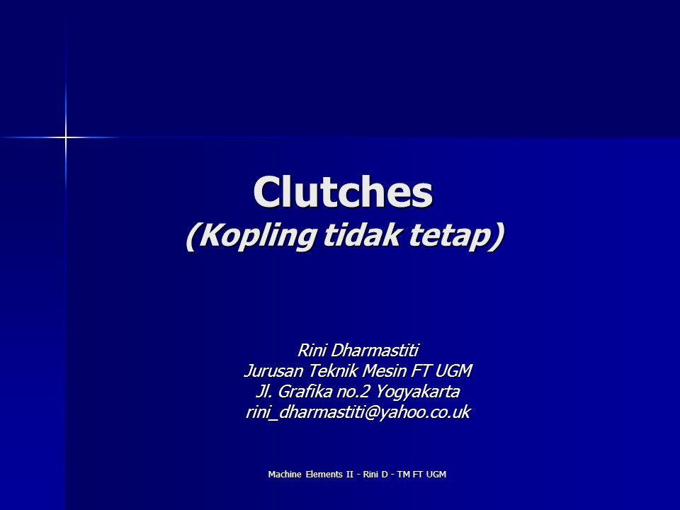 Machine Elements II - Rini D - TM FT UGM Clutches (Kopling tidak tetap) Rini Dharmastiti Jurusan Teknik Mesin FT UGM Jl. Grafika no.2 Yogyakarta rini_