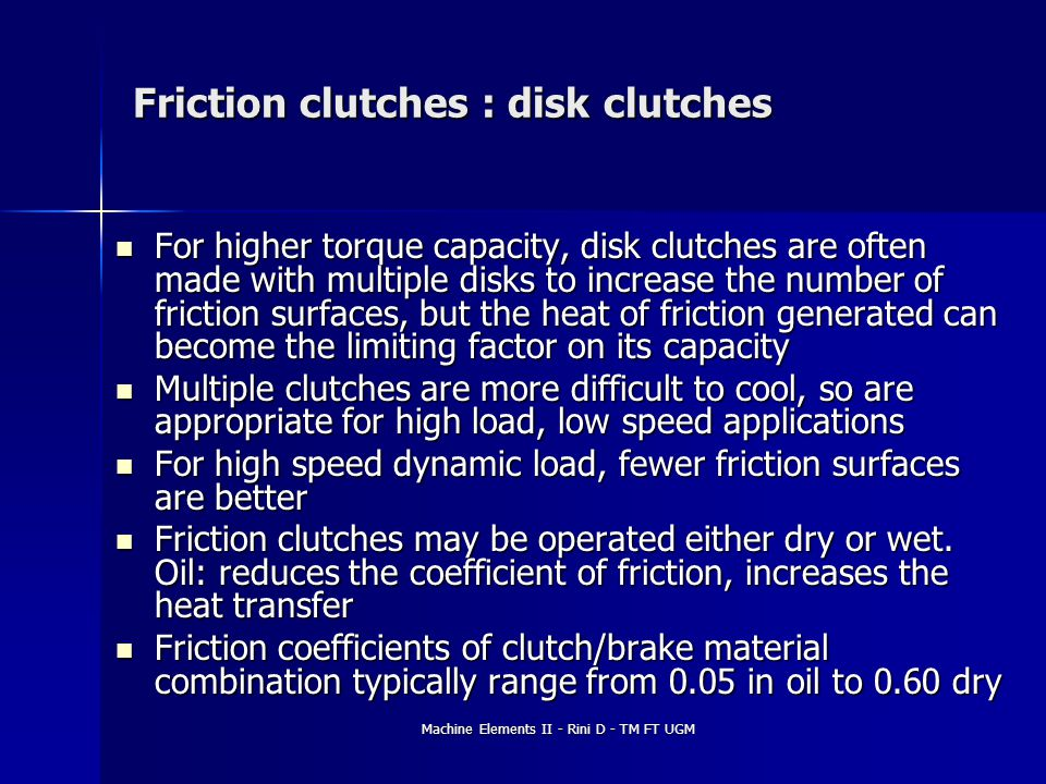 Machine Elements II - Rini D - TM FT UGM Friction clutches : disk clutches For higher torque capacity, disk clutches are often made with multiple disk