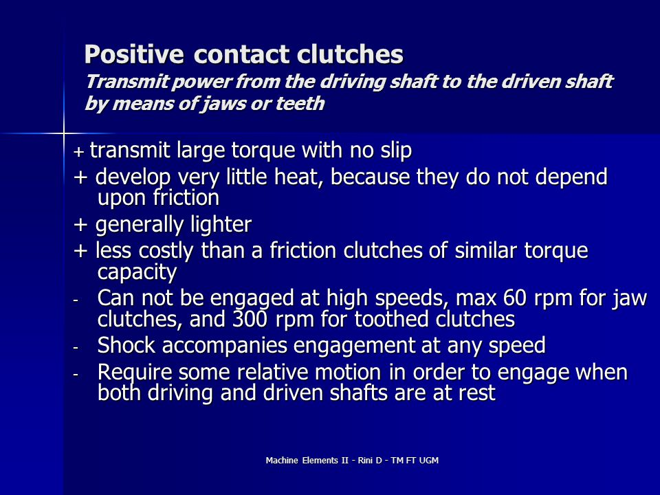 Positive contact clutches Transmit power from the driving shaft to the driven shaft by means of jaws or teeth + transmit large torque with no slip + d