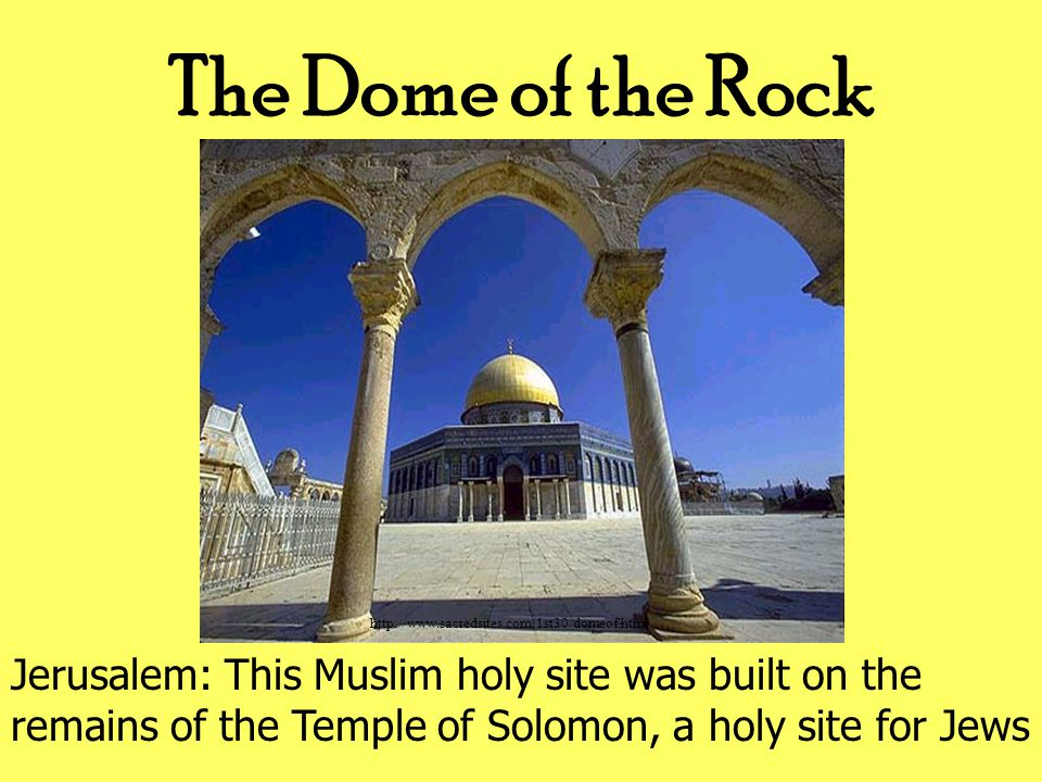 http://www.sacredsites.com/1st30/domeof.html The Dome of the Rock Jerusalem: This Muslim holy site was built on the remains of the Temple of Solomon, a holy site for Jews