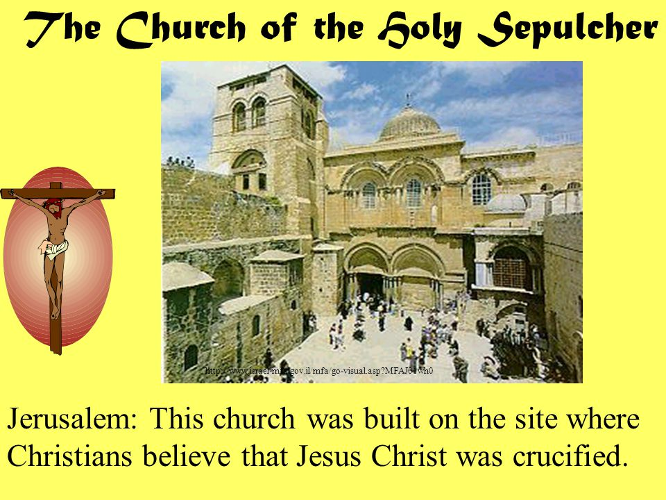 http://www.israel-mfa.gov.il/mfa/go-visual.asp MFAJ01wh0 The Church of the Holy Sepulcher Jerusalem: This church was built on the site where Christians believe that Jesus Christ was crucified.