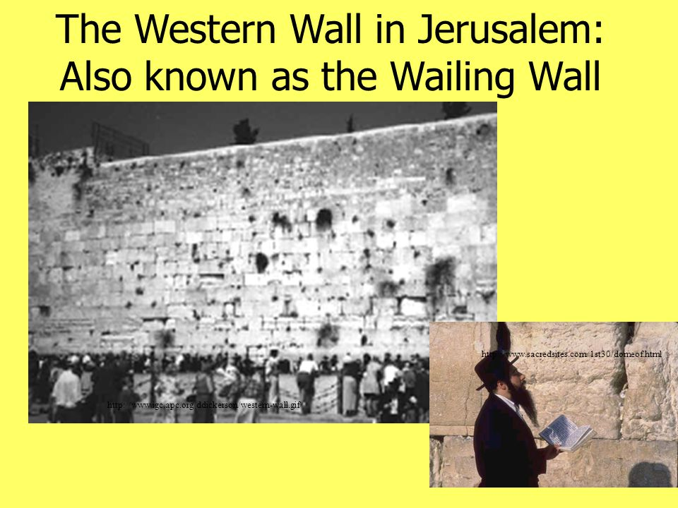 http://www.igc.apc.org/ddickerson/western-wall.gif The Western Wall in Jerusalem: Also known as the Wailing Wall http://www.sacredsites.com/1st30/domeof.html