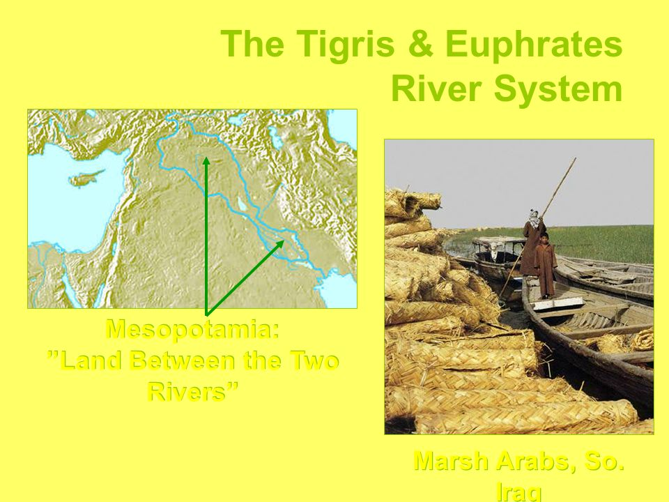 The Tigris & Euphrates River System Mesopotamia: Land Between the Two Rivers Marsh Arabs, So.