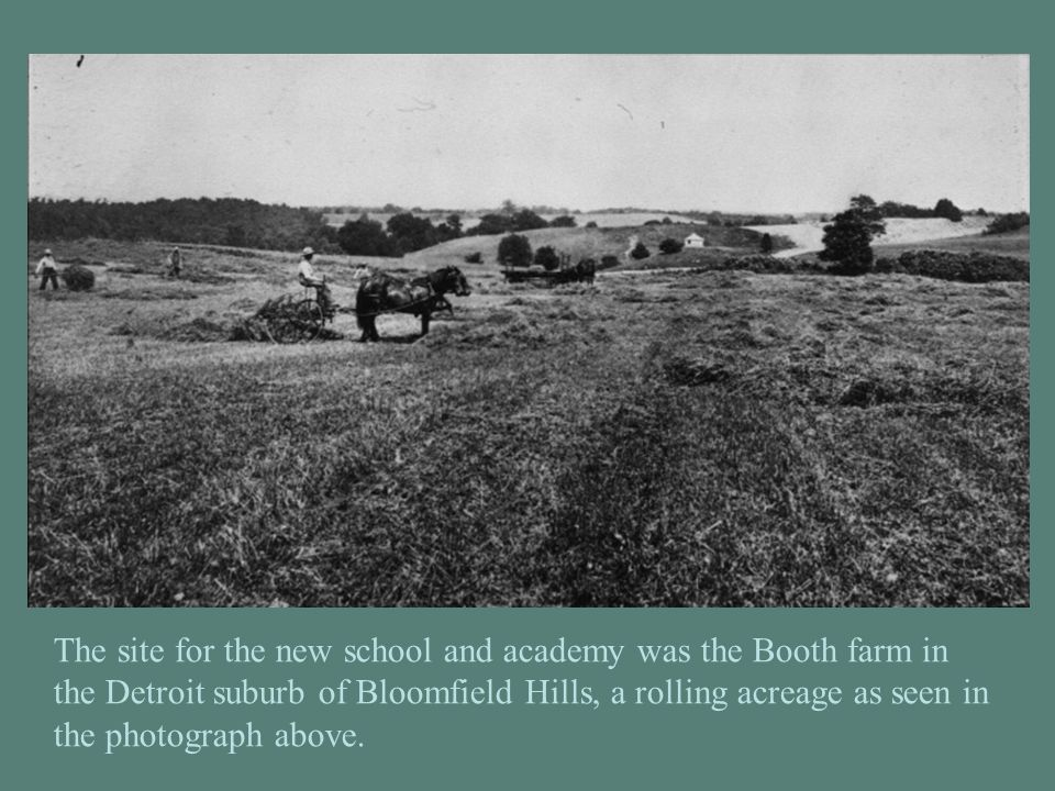 The site for the new school and academy was the Booth farm in the Detroit suburb of Bloomfield Hills, a rolling acreage as seen in the photograph abov