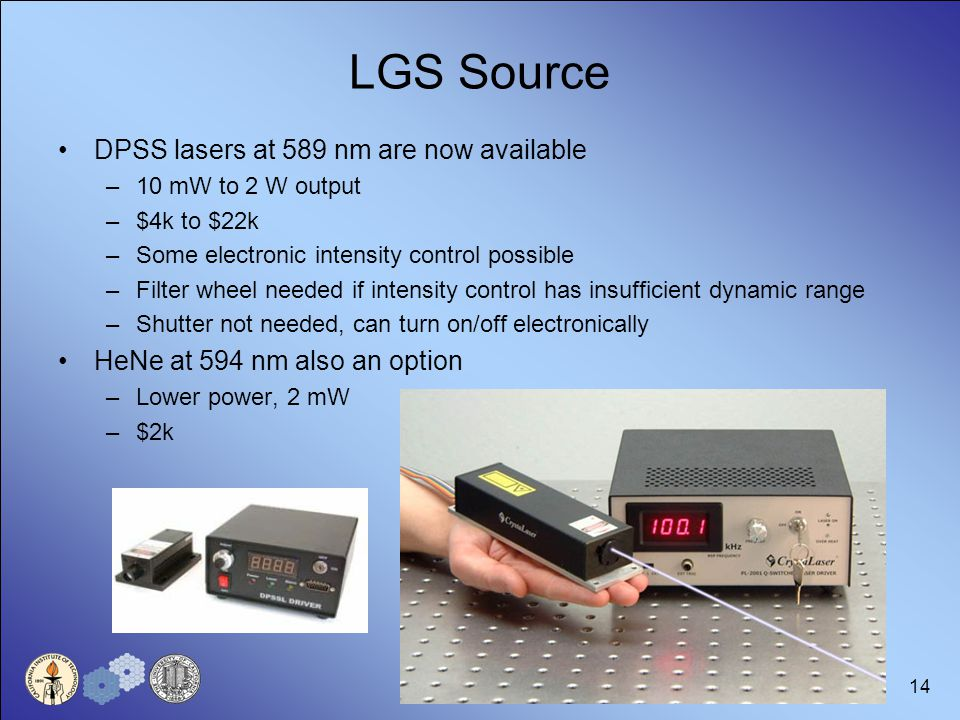 14 LGS Source DPSS lasers at 589 nm are now available –10 mW to 2 W output –$4k to $22k –Some electronic intensity control possible –Filter wheel needed if intensity control has insufficient dynamic range –Shutter not needed, can turn on/off electronically HeNe at 594 nm also an option –Lower power, 2 mW –$2k