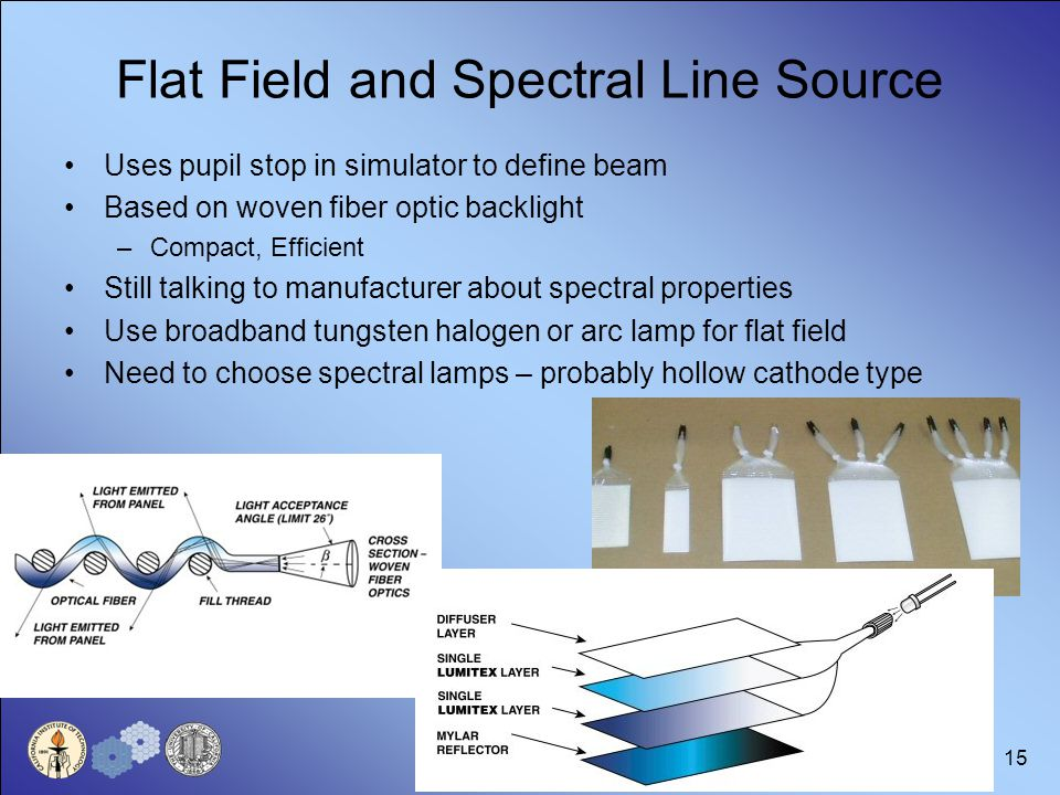 15 Flat Field and Spectral Line Source Uses pupil stop in simulator to define beam Based on woven fiber optic backlight –Compact, Efficient Still talking to manufacturer about spectral properties Use broadband tungsten halogen or arc lamp for flat field Need to choose spectral lamps – probably hollow cathode type