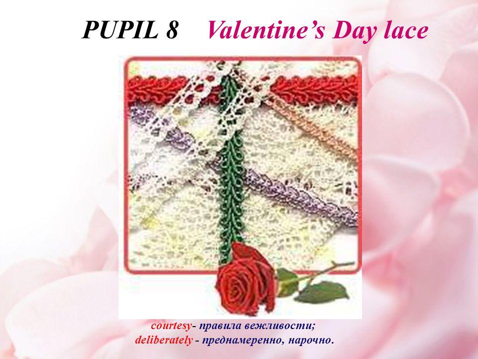 сourtesy- правила вежливости; deliberately - преднамеренно, нарочно. PUPIL 8 Valentine's Day lace