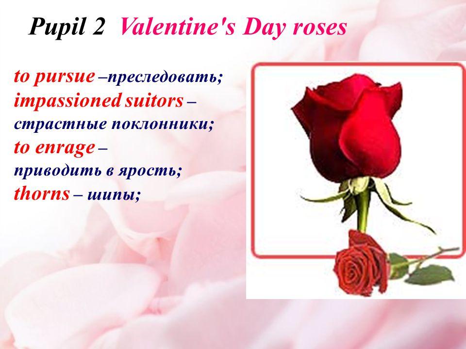 to pursue –преследовать; impassioned suitors – страстные поклонники; to enrage – приводить в ярость; thorns – шипы; Pupil 2 Valentine s Day roses