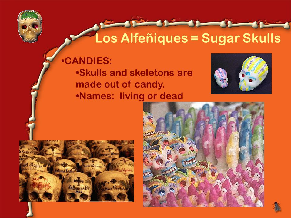 Los Alfeñiques = Sugar Skulls CANDIES: Skulls and skeletons are made out of candy.