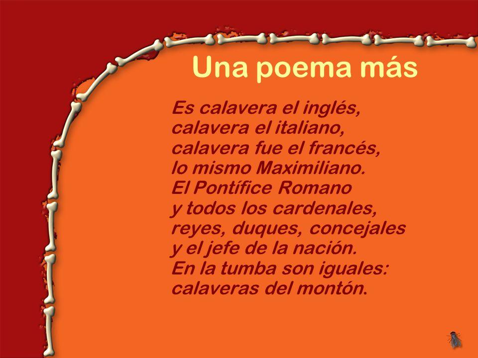 Una poema más Es calavera el inglés, calavera el italiano, calavera fue el francés, lo mismo Maximiliano.