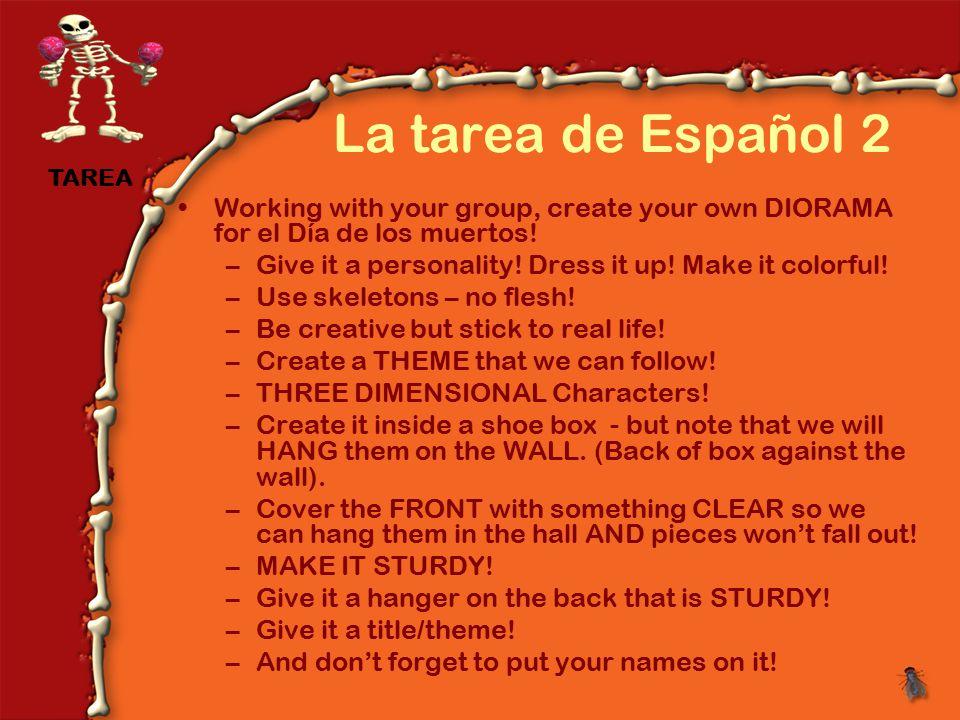 La tarea de Español 2 Working with your group, create your own DIORAMA for el Día de los muertos.