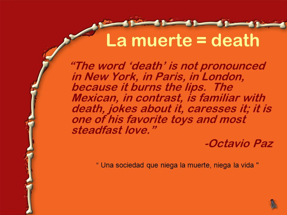 La muerte = death The word 'death' is not pronounced in New York, in Paris, in London, because it burns the lips.