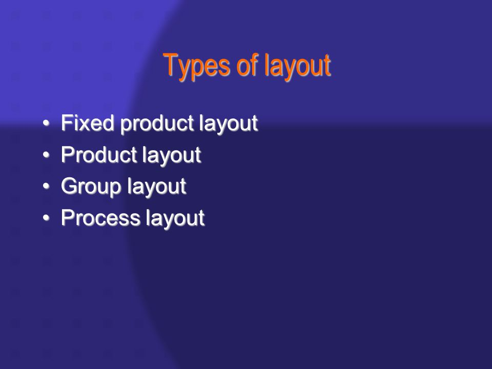 Types of layout Fixed product layoutFixed product layout Product layoutProduct layout Group layoutGroup layout Process layoutProcess layout