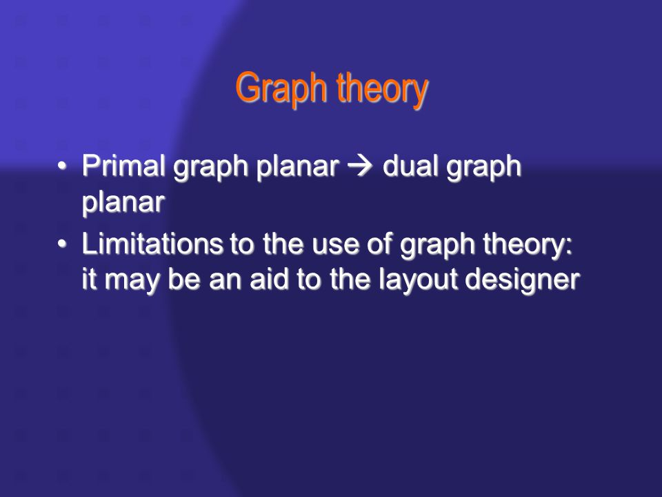Graph theory Primal graph planar  dual graph planarPrimal graph planar  dual graph planar Limitations to the use of graph theory: it may be an aid to the layout designerLimitations to the use of graph theory: it may be an aid to the layout designer