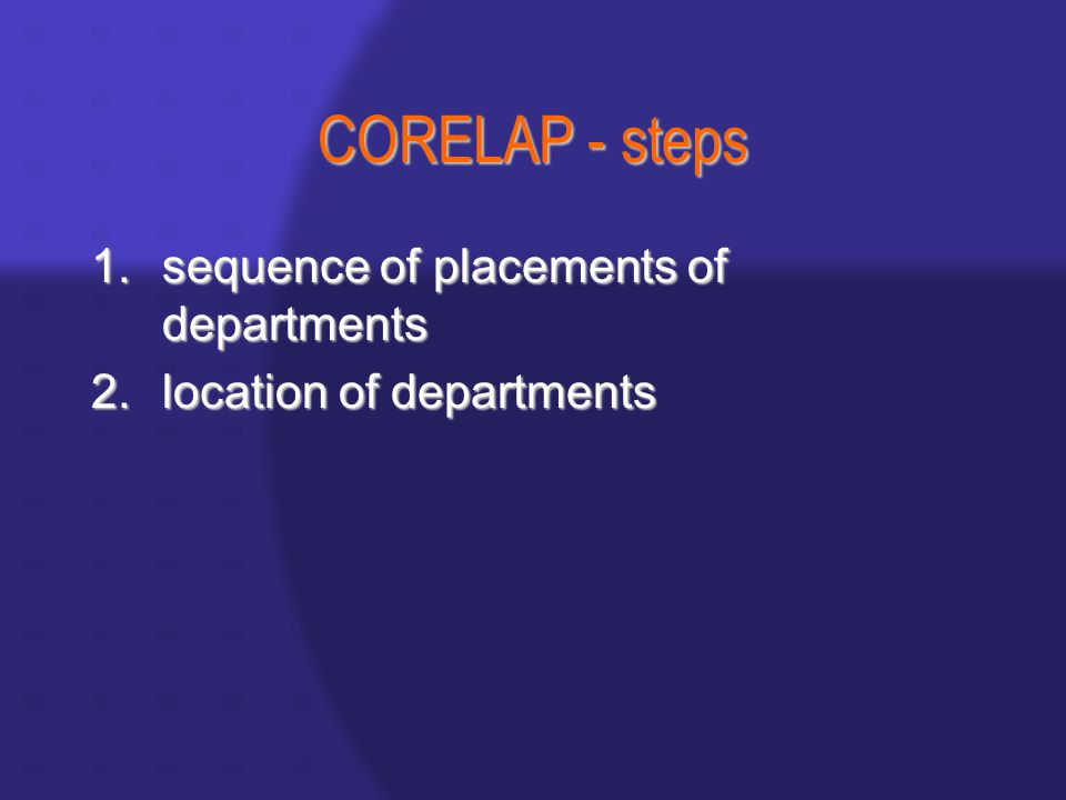 CORELAP - steps 1.sequence of placements of departments 2.location of departments