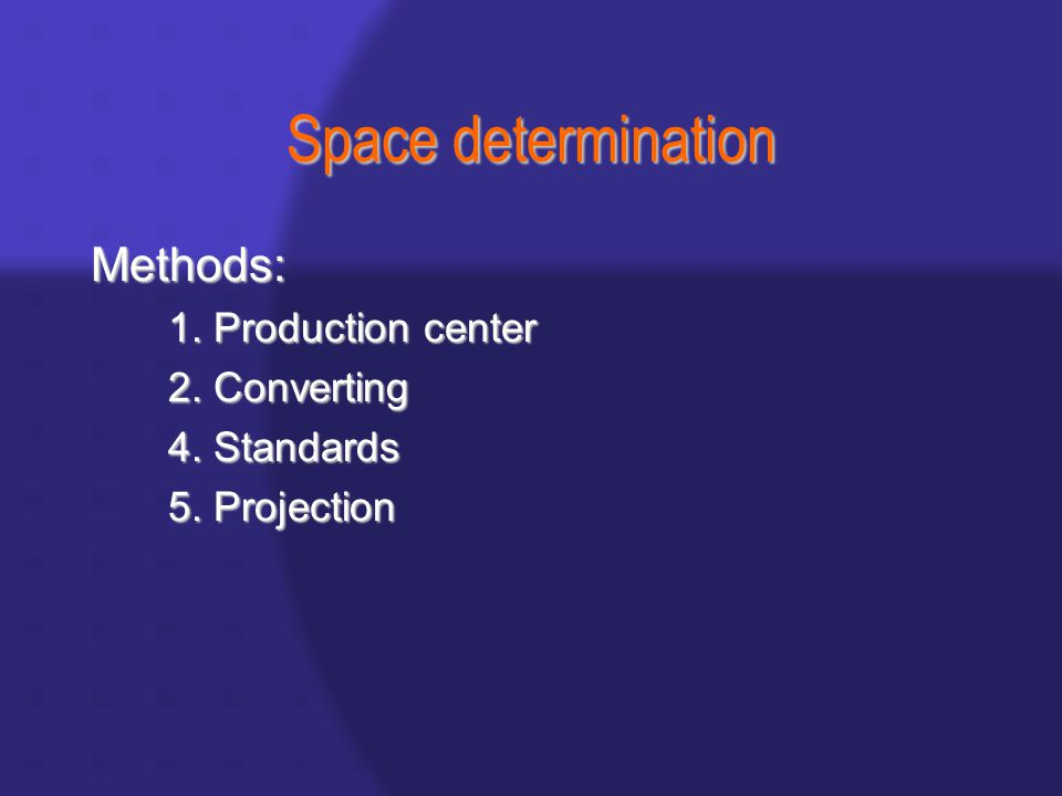 Space determination Methods: 1. Production center 2. Converting 4. Standards 5. Projection