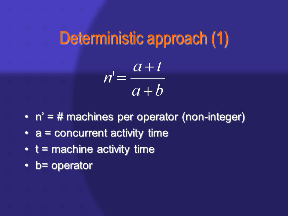 Deterministic approach (1) n' = # machines per operator (non-integer)n' = # machines per operator (non-integer) a = concurrent activity timea = concurrent activity time t = machine activity timet = machine activity time b= operatorb= operator