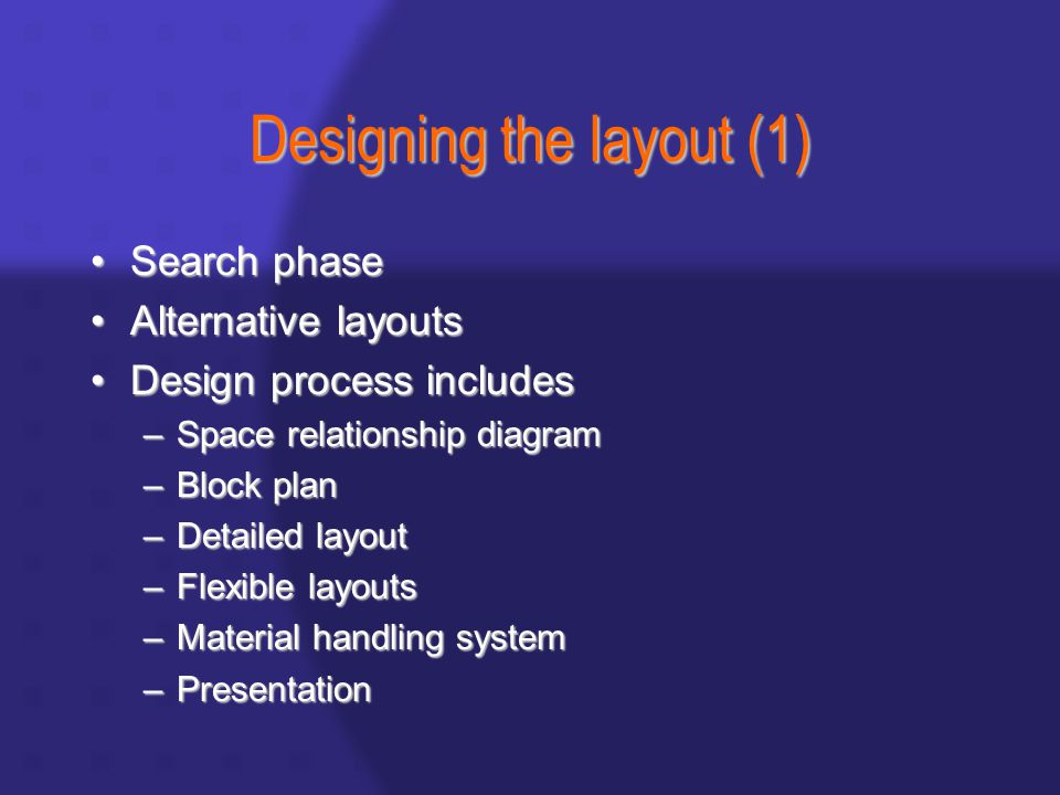 Designing the layout (1) Search phaseSearch phase Alternative layoutsAlternative layouts Design process includesDesign process includes –Space relationship diagram –Block plan –Detailed layout –Flexible layouts –Material handling system –Presentation