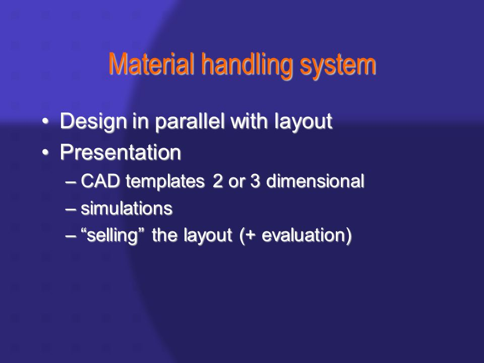 Material handling system Design in parallel with layoutDesign in parallel with layout PresentationPresentation –CAD templates 2 or 3 dimensional –simulations – selling the layout (+ evaluation)