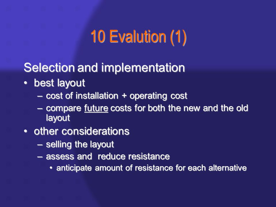10 Evalution (1) Selection and implementation best layoutbest layout –cost of installation + operating cost –compare future costs for both the new and the old layout other considerationsother considerations –selling the layout –assess and reduce resistance anticipate amount of resistance for each alternativeanticipate amount of resistance for each alternative